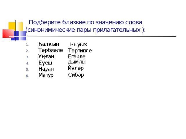Подберите близкие по значению слова (синонимические пары прилагательных ): Һ...
