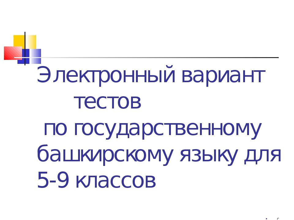 Электронный вариант тестов по государственному башкирскому языку для 5-9 клас...