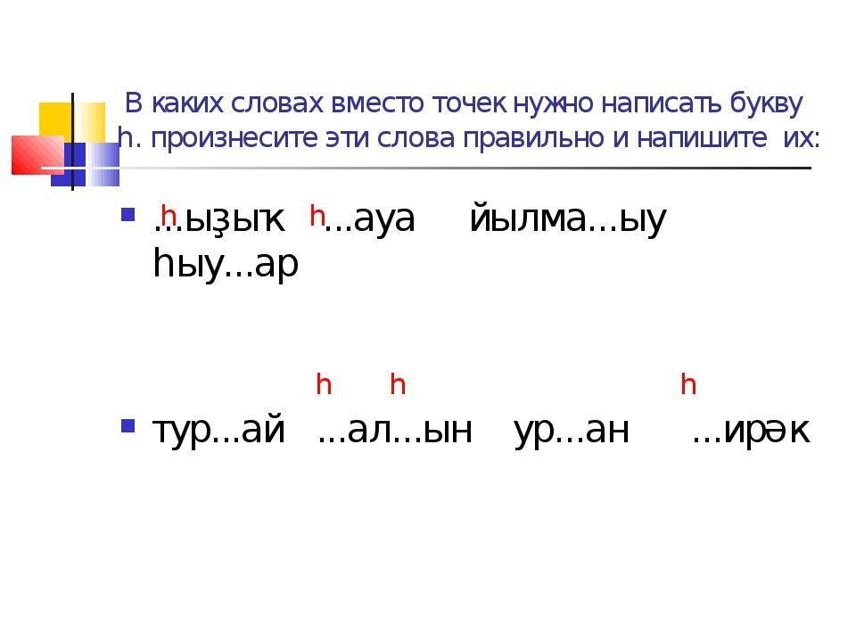 В каких словах вместо точек нужно написать букву һ. произнесите эти слова пр...