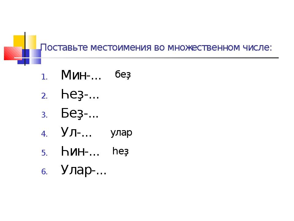 Поставьте местоимения во множественном числе: Мин-... Һеҙ-... Беҙ-... Ул-......