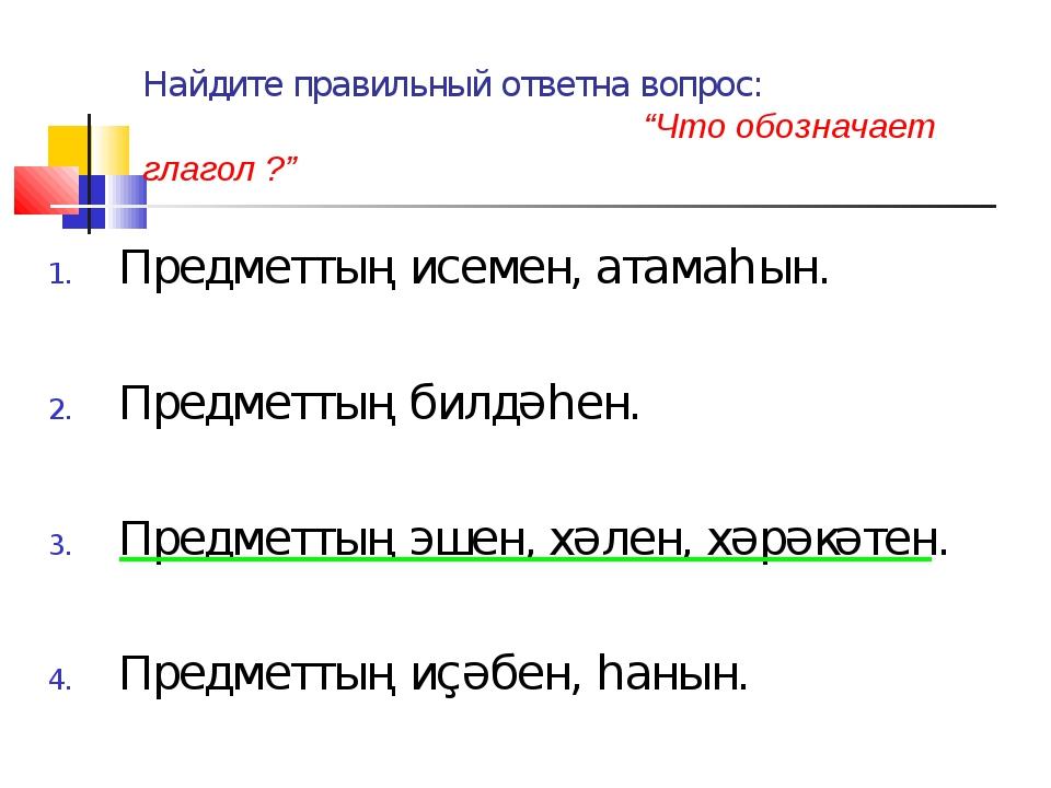 """Найдите правильный ответна вопрос: """"Что обозначает глагол ?"""" Предметтың исеме..."""