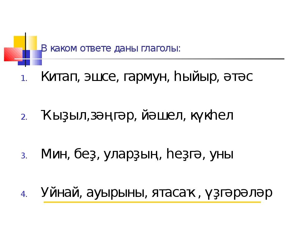 В каком ответе даны глаголы: Китап, эшсе, гармун, һыйыр, әтәс Ҡыҙыл,зәңгәр, й...