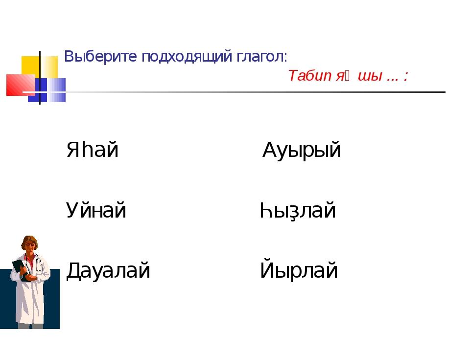Выберите подходящий глагол: Табип яҡшы ... : Яһай Ауырый Уйнай Һыҙлай Дауалай...