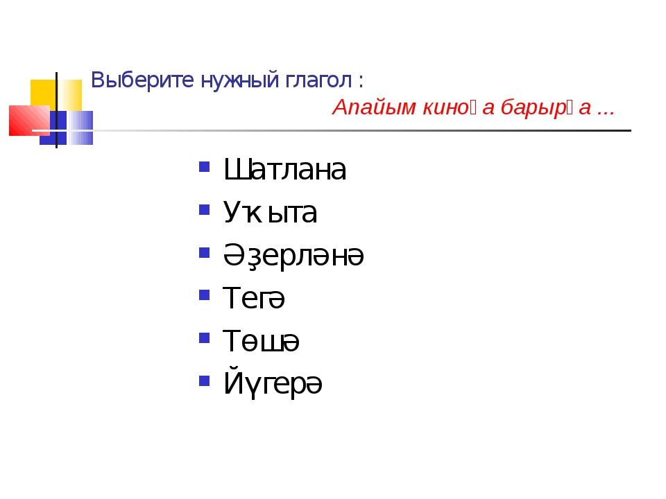 Выберите нужный глагол : Апайым киноға барырға ... Шатлана Уҡыта Әҙерләнә Тег...