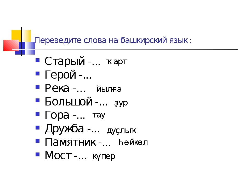 Переведите слова на башкирский язык : Старый -... Герой -... Река -... Большо...
