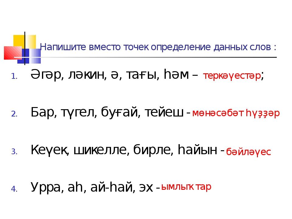 Напишите вместо точек определение данных слов : Әгәр, ләкин, ә, тағы, һәм – т...