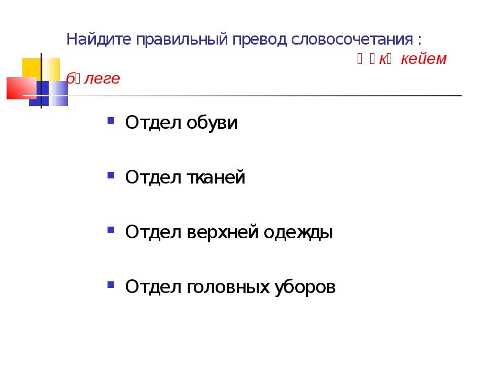 Найдите правильный превод словосочетания : Өҫкө кейем бүлеге Отдел обуви Отде...