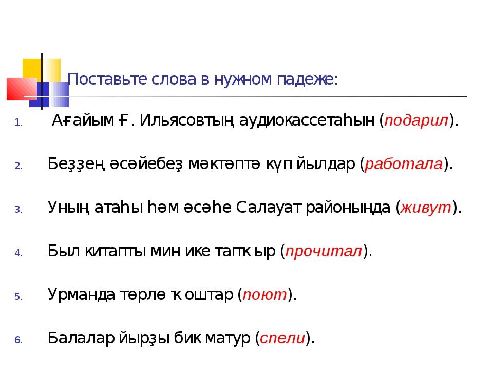 Поставьте слова в нужном падеже: Ағайым Ғ. Ильясовтың аудиокассетаһын (подари...