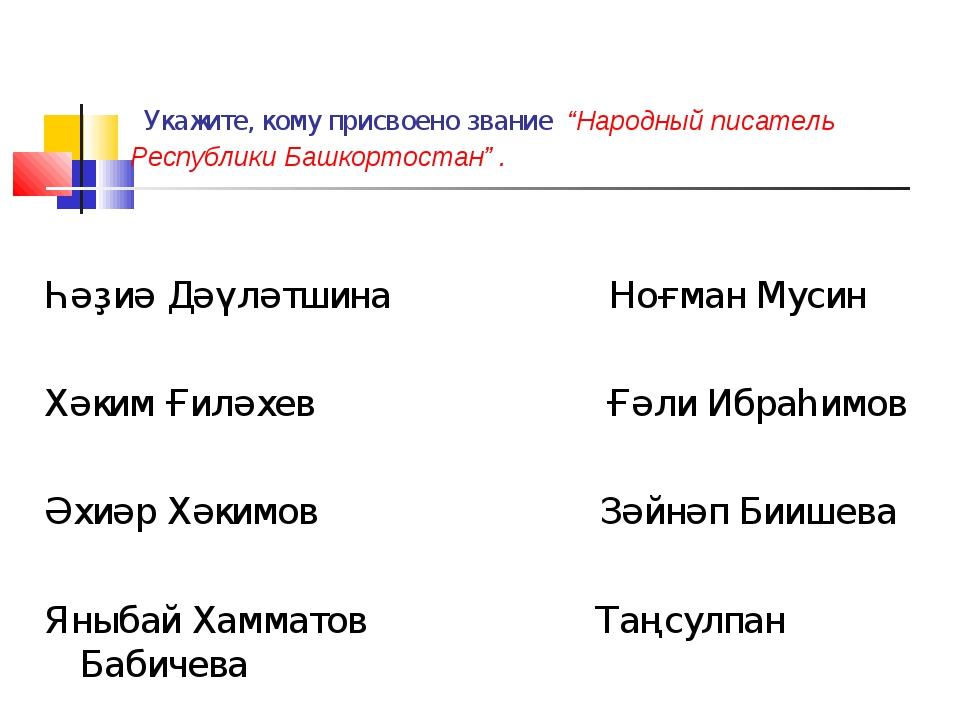 """Укажите, кому присвоено звание """"Народный писатель Республики Башкортостан"""" ...."""
