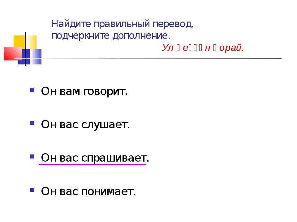 Найдите правильный перевод, подчеркните дополнение. Ул һеҙҙән һорай. Он вам г...