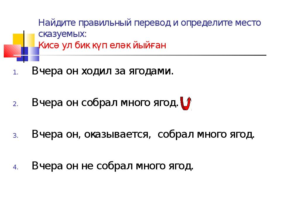 Найдите правильный перевод и определите место сказуемых: Кисә ул бик күп еләк...