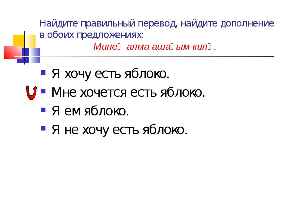 Найдите правильный перевод, найдите дополнение в обоих предложениях: Минең ал...