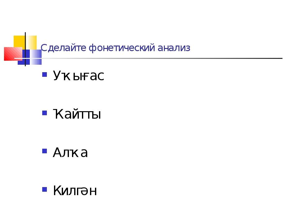 Сделайте фонетический анализ Уҡығас Ҡайтты Алҡа Килгән