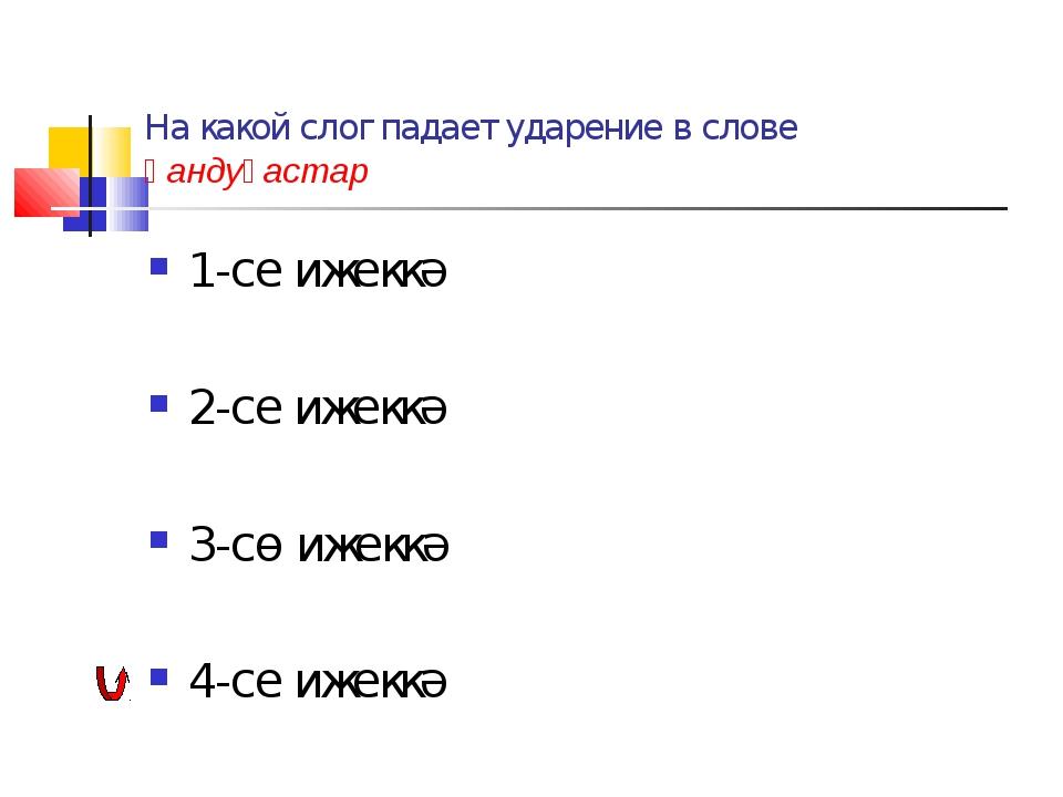На какой слог падает ударение в слове һандуғастар 1-се ижеккә 2-се ижеккә 3-с...