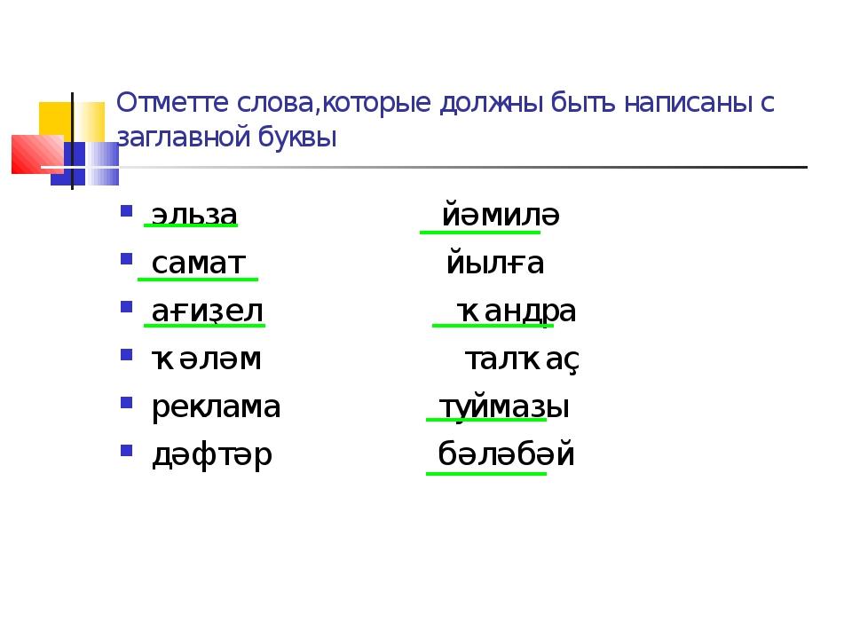 Отметте слова,которые должны быть написаны с заглавной буквы эльза йәмилә сам...