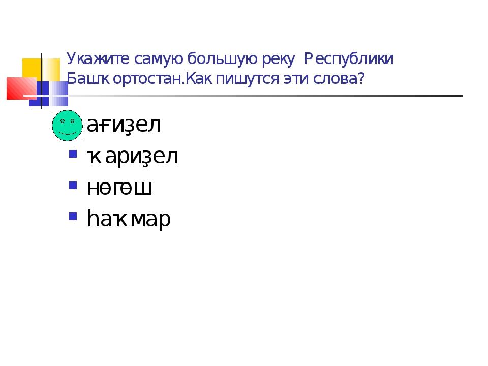 Укажите самую большую реку Республики Башҡортостан.Как пишутся эти слова? ағи...