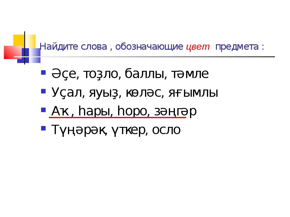 Найдите слова , обозначающие цвет предмета : Әҫе, тоҙло, баллы, тәмле Уҫал, я...
