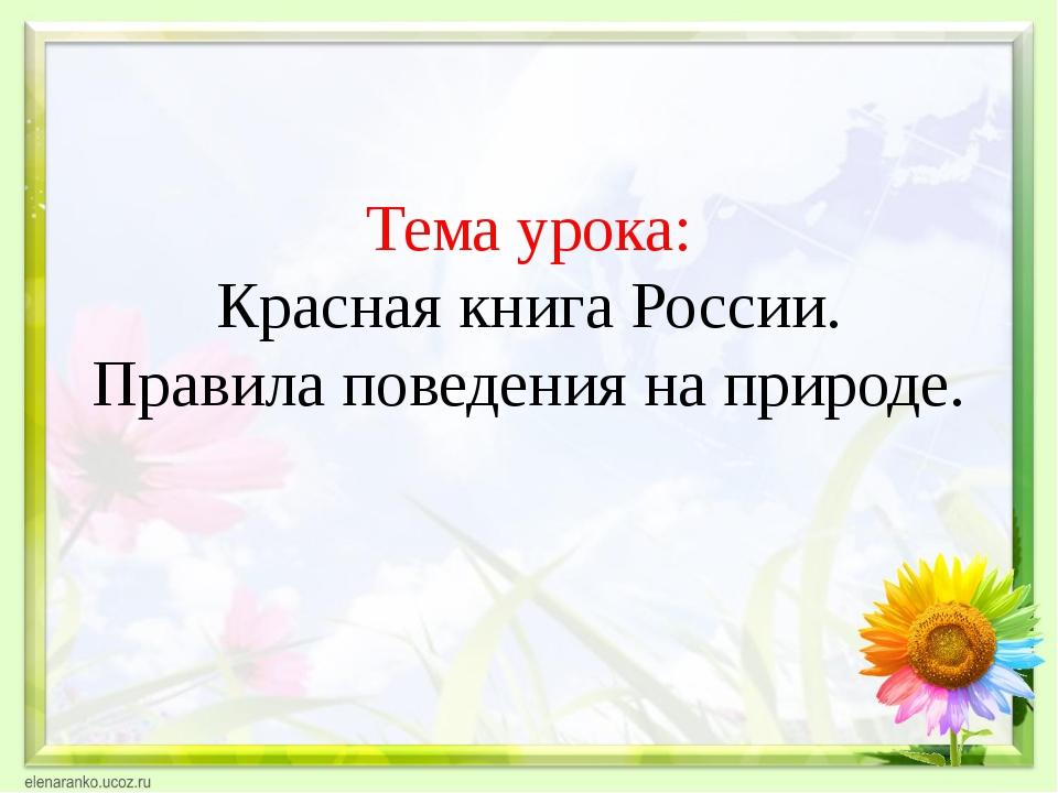 Тема урока: Красная книга России. Правила поведения на природе.