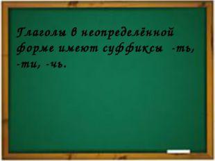 Глаголы в неопределённой форме имеют суффиксы -ть, -ти, -чь.