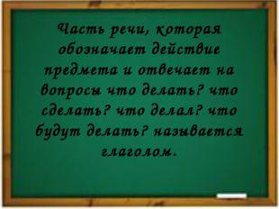 Часть речи, которая обозначает действие предмета и отвечает на вопросы что де