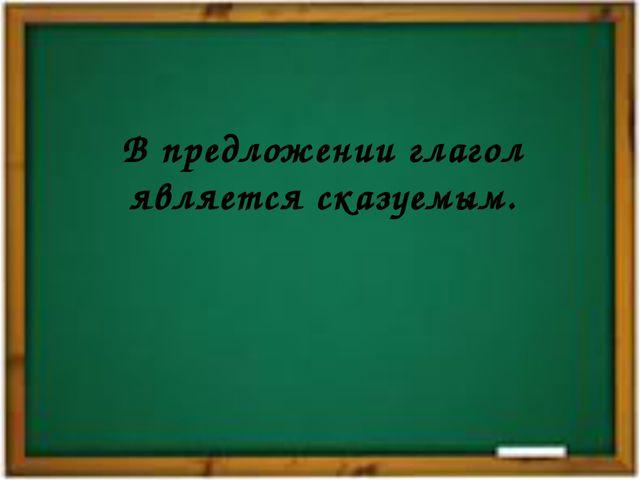 В предложении глагол является сказуемым.