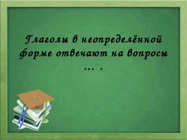 Глаголы в неопределённой форме отвечают на вопросы … .