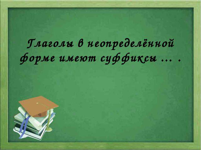 Глаголы в неопределённой форме имеют суффиксы … .