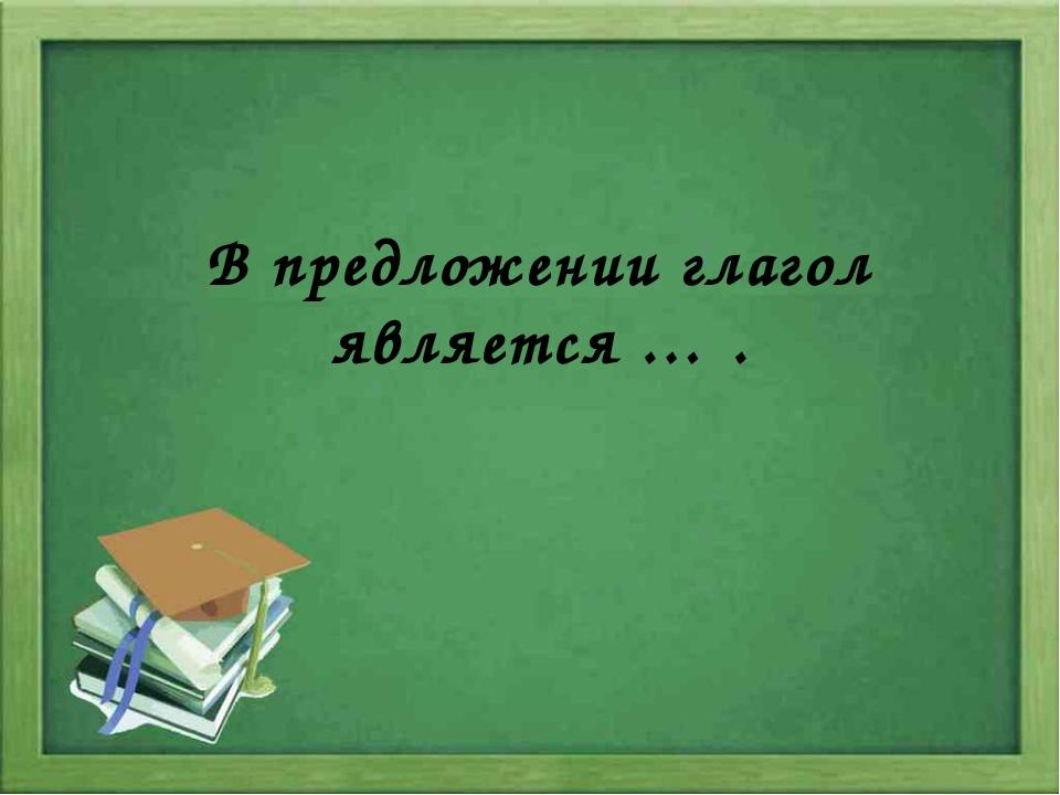 В предложении глагол является … .