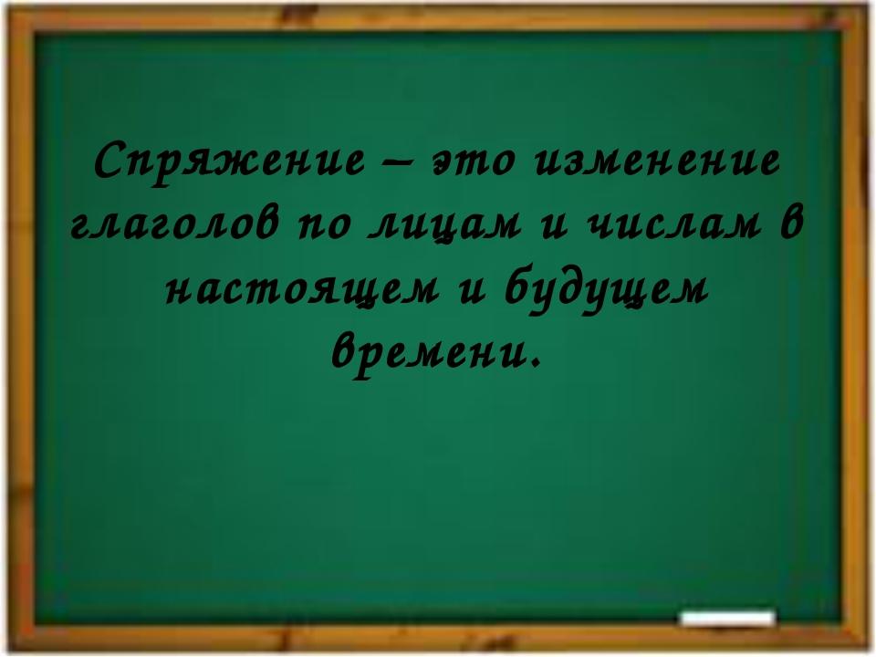 Спряжение – это изменение глаголов по лицам и числам в настоящем и будущем вр...