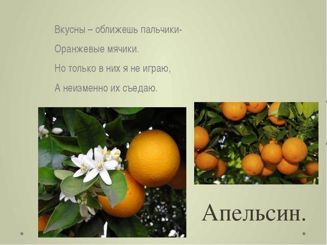 Апельсин. Вкусны – оближешь пальчики- Оранжевые мячики. Но только в них я не...