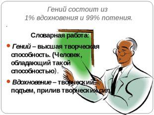 Гений состоит из 1% вдохновения и 99% потения. . Словарная работа: Гений – вы