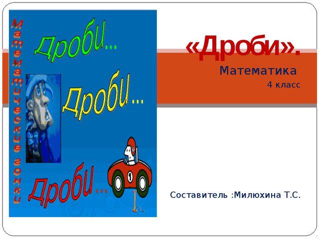 «Дроби». Математика 4 класс Составитель :Милюхина Т.С.