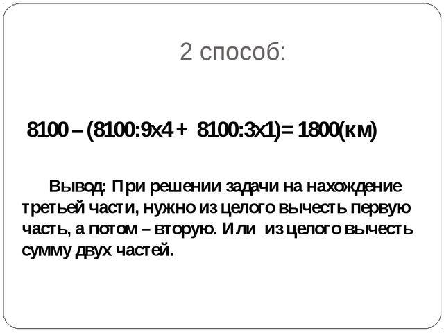 2 способ: 8100 – (8100:9х4 + 8100:3х1)= 1800(км) Вывод: При решении задачи на...