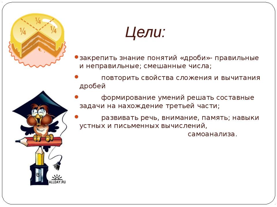 Цели: закрепить знание понятий «дроби»- правильные и неправильные; смешанные...