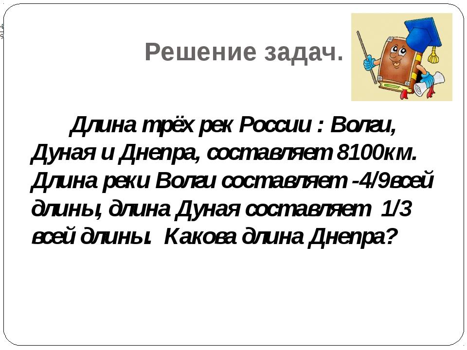 Решение задач. Длина трёх рек России : Волги, Дуная и Днепра, составляет 8100...