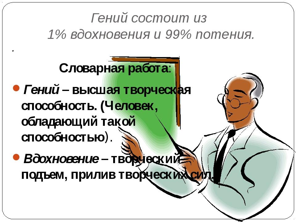 Гений состоит из 1% вдохновения и 99% потения. . Словарная работа: Гений – вы...