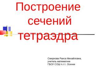 Построение сечений тетраэдра Смирнова Раиса Михайловна, учитель математики Г