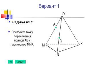 Вариант 1 Задача № 1 Постройте точку пересечения прямой АВ с плоскостью MNK.