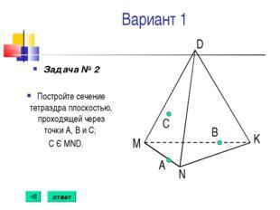 Вариант 1 Задача № 2 Постройте сечение тетраэдра плоскостью, проходящей через