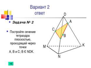 Вариант 2 ответ Задача № 2 Постройте сечение тетраэдра плоскостью, проходящей