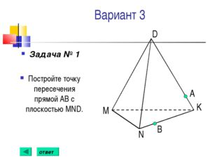 Вариант 3 Задача № 1 Постройте точку пересечения прямой АВ с плоскостью MND.