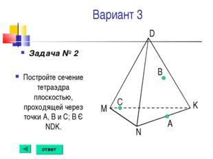 Вариант 3 Задача № 2 Постройте сечение тетраэдра плоскостью, проходящей через