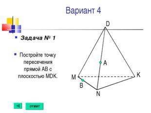 Вариант 4 Задача № 1 Постройте точку пересечения прямой АВ с плоскостью MDK.