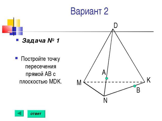 Вариант 2 Задача № 1 Постройте точку пересечения прямой АВ с плоскостью MDK....
