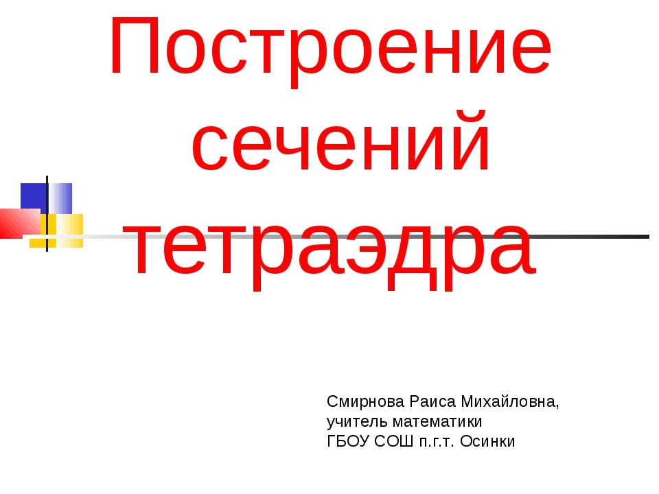 Построение сечений тетраэдра Смирнова Раиса Михайловна, учитель математики Г...