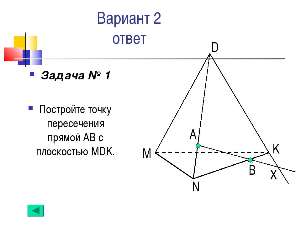 Вариант 2 ответ Задача № 1 Постройте точку пересечения прямой АВ с плоскостью...