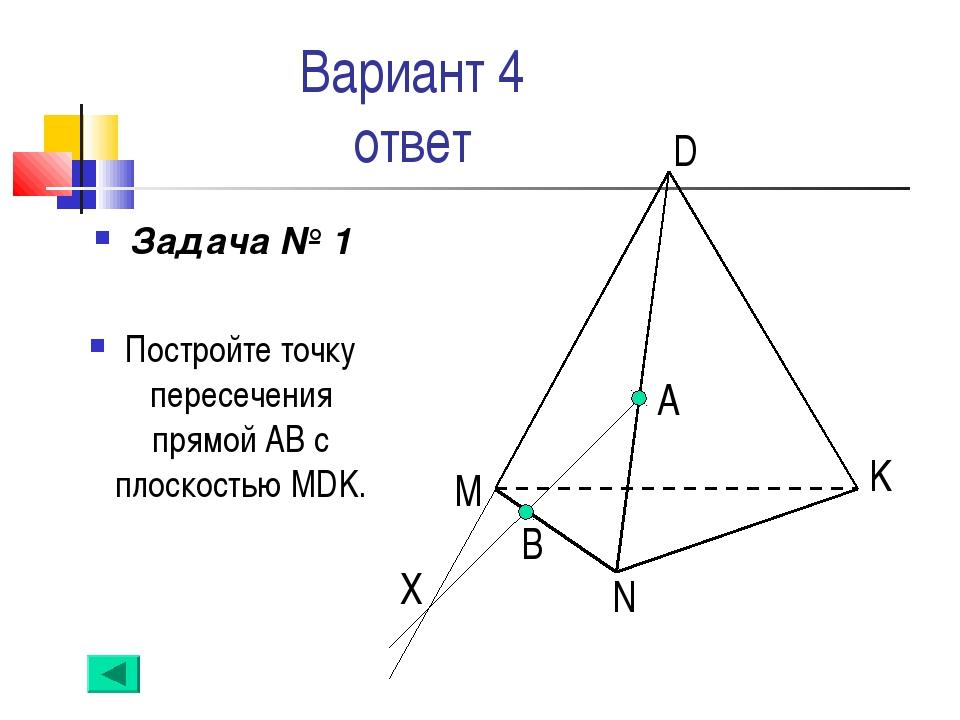 Вариант 4 ответ Задача № 1 Постройте точку пересечения прямой АВ с плоскостью...