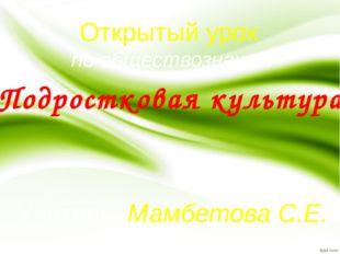 Подростковая культура Открытый урок по обществознанию Учитель: Мамбетова С.Е.