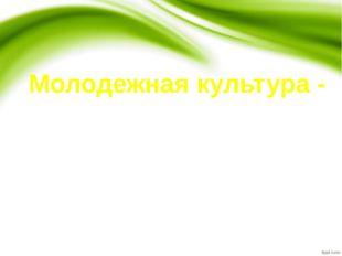 Молодежная культура - это часть общей культуры нации, присущая такой социальн