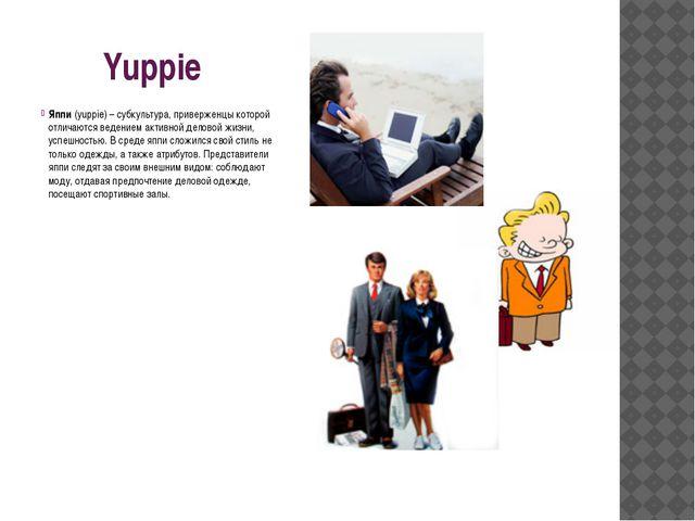 Yuppie Яппи (yuppie) – субкультура, приверженцы которой отличаются ведением...